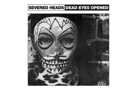 Dark Entries reissues Severed Heads' Dead Eyes Opened image